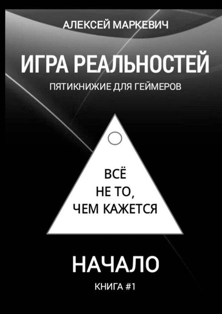 Алексей Маркевич Игра реальностей. Пятикнижие для геймеров. Книга #1. Начало цена