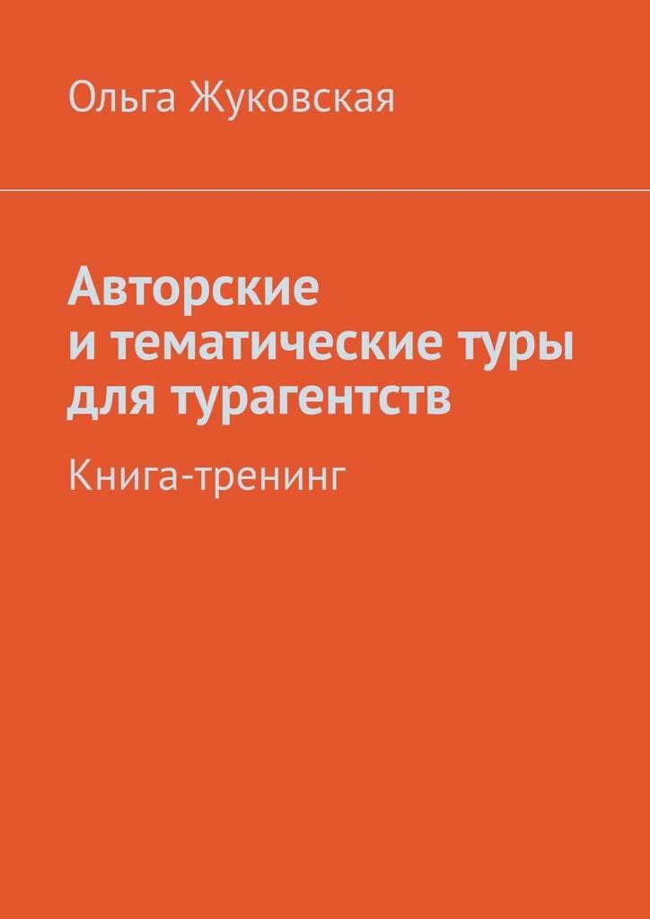 Ольга Жуковская Авторские итематические туры для турагентств. Книга-тренинг туры