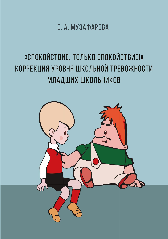 Е. А. Музафарова «Спокойствие, только спокойствие!» Коррекция уровня школьной тревожности младших школьников