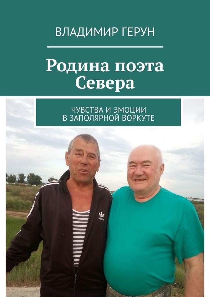 Владимир Герун Родина поэта Севера. Чувства и эмоции в Заполярной Воркуте