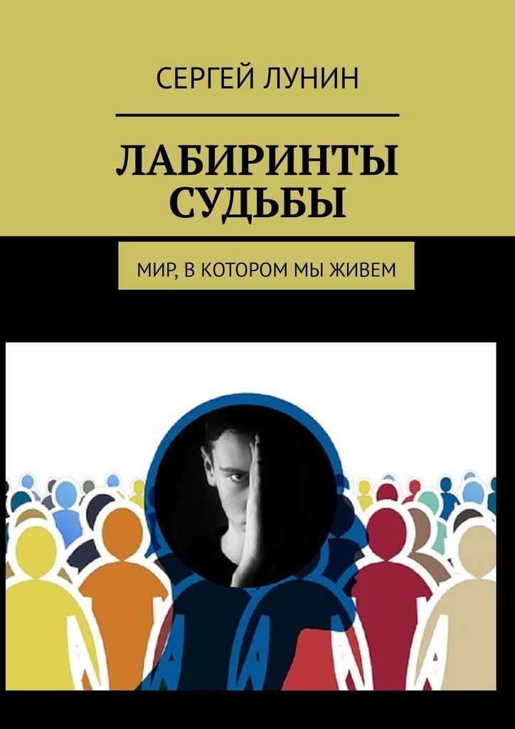 Сергей Лунин Лабиринты судьбы. Мир, в котором мы живем