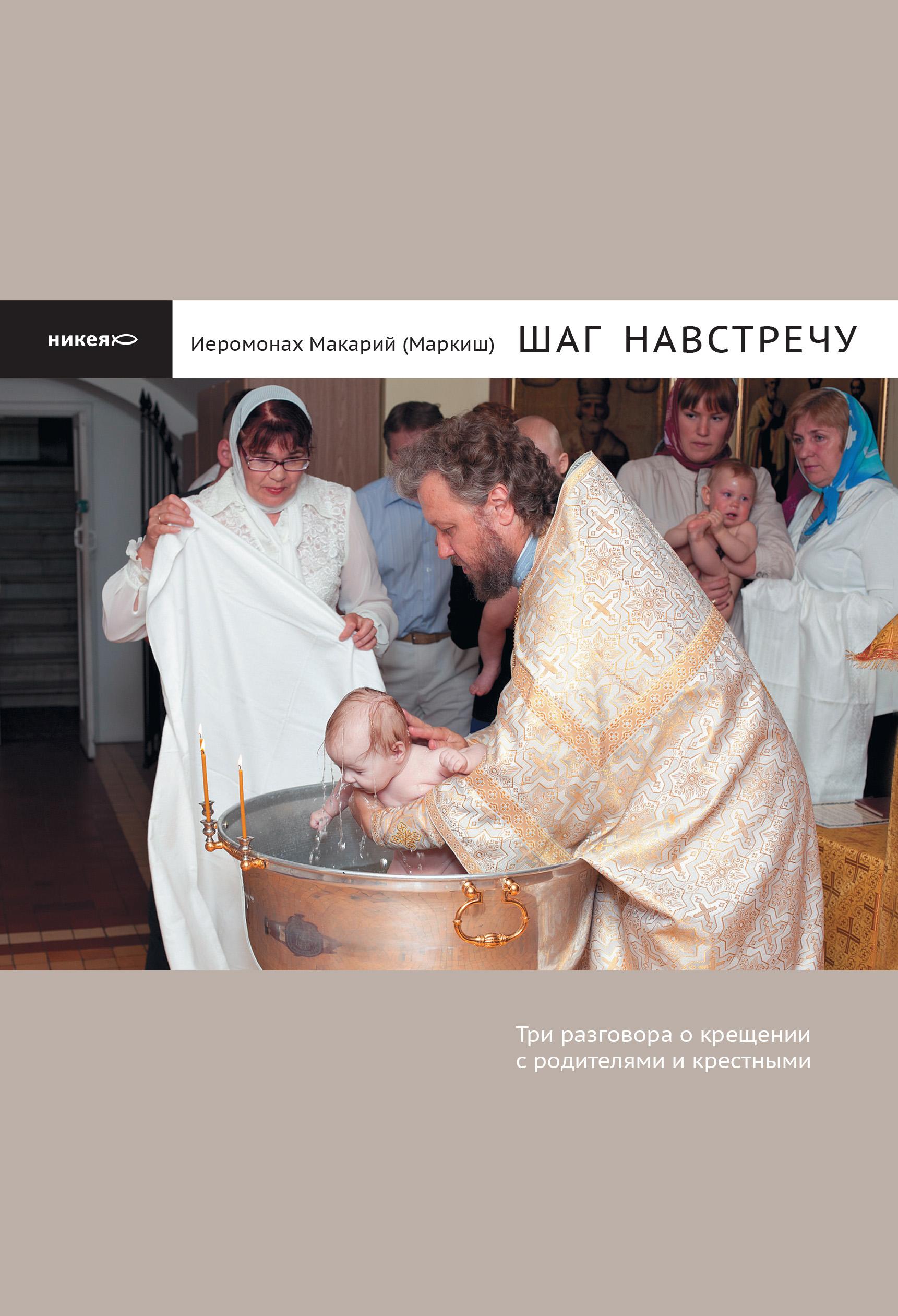 Фото - иеромонах Макарий (Маркиш) Шаг навстречу: Три разговора о крещении с родителями и крестными шаг навстречу три разговора о крещении с родителями и крестными