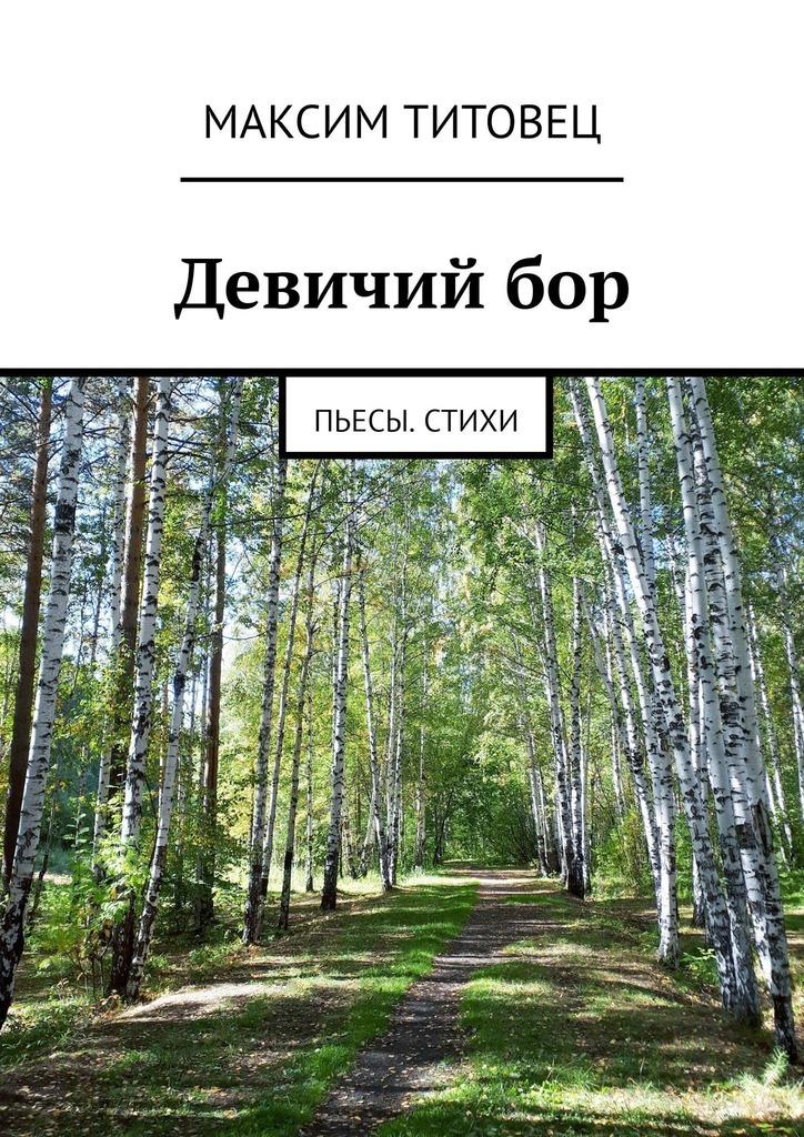 Максим Титовец Девичийбор. Пьесы. Стихи