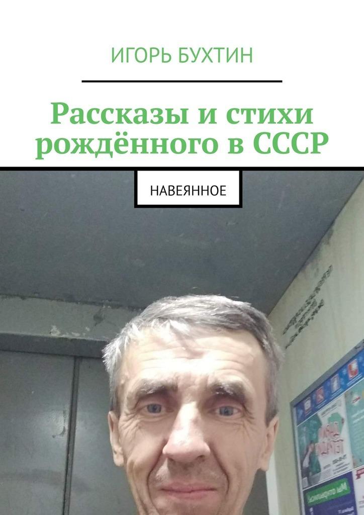 Игорь Бухтин Рассказы истихи рождённого вСССР. Навеянное