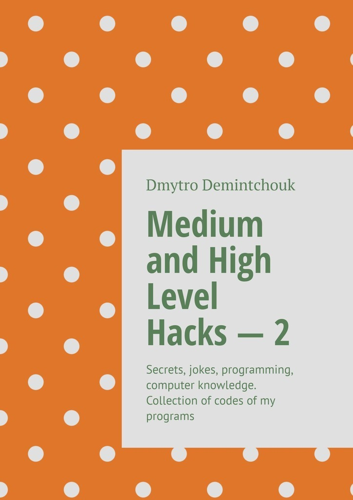 Medium and High Level Hacks–2. Secrets, jokes, programming, computer knowledge. Collection ofcodes ofmy programs фото