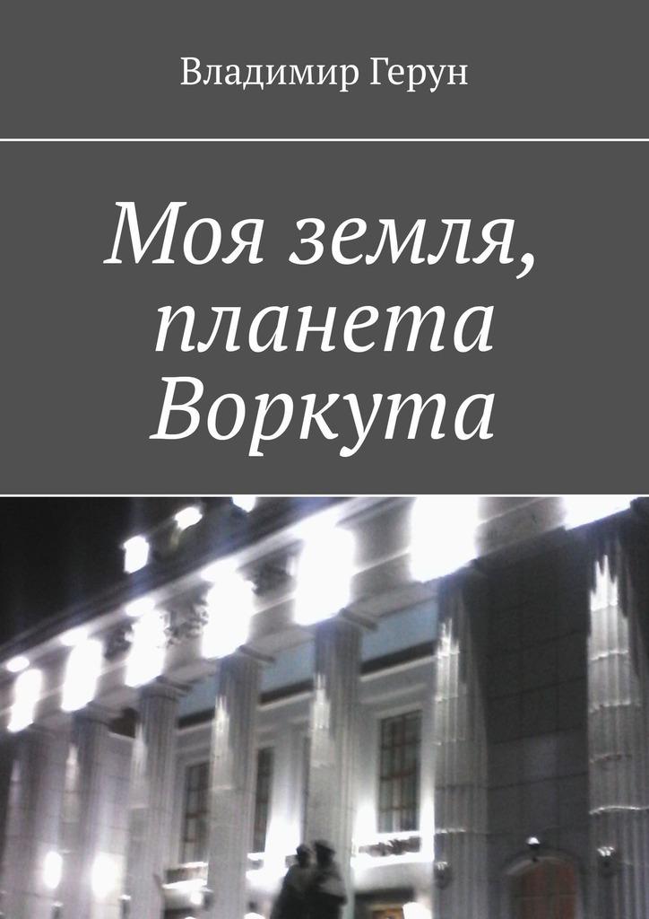 Владимир Герун Моя земля, планета Воркута пушкин а с я вас любил…