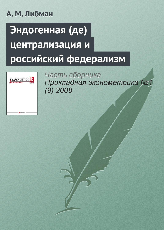 А. М. Либман Эндогенная (де)централизация и российский федерализм