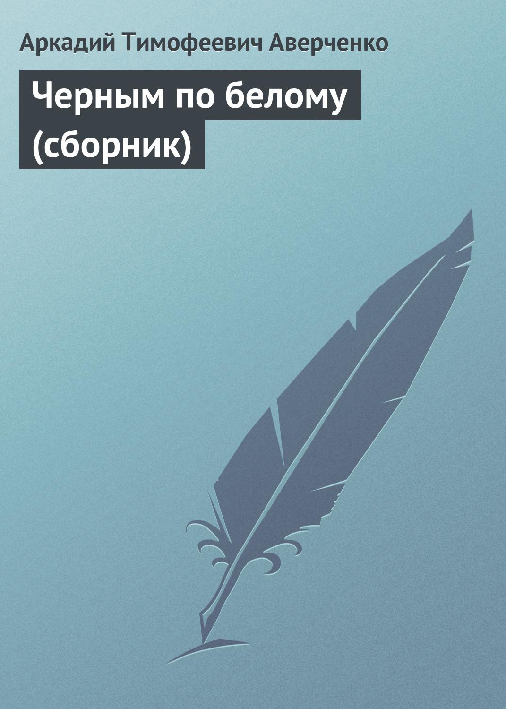 Аркадий Аверченко Черным по белому (сборник) аркадий аверченко одно из моих чудес