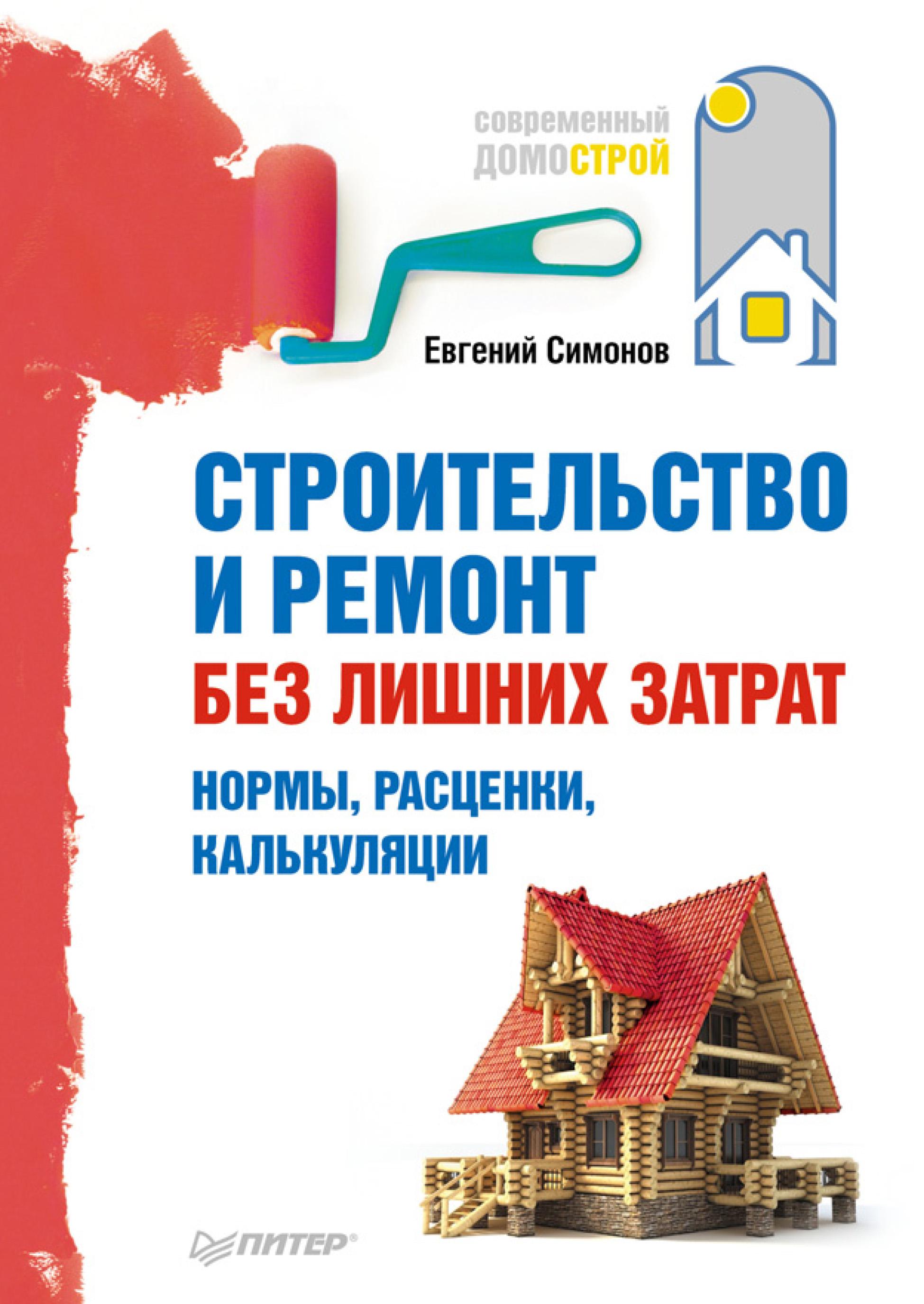 Е. В. Симонов Строительство и ремонт без лишних затрат. Нормы, расценки, калькуляции