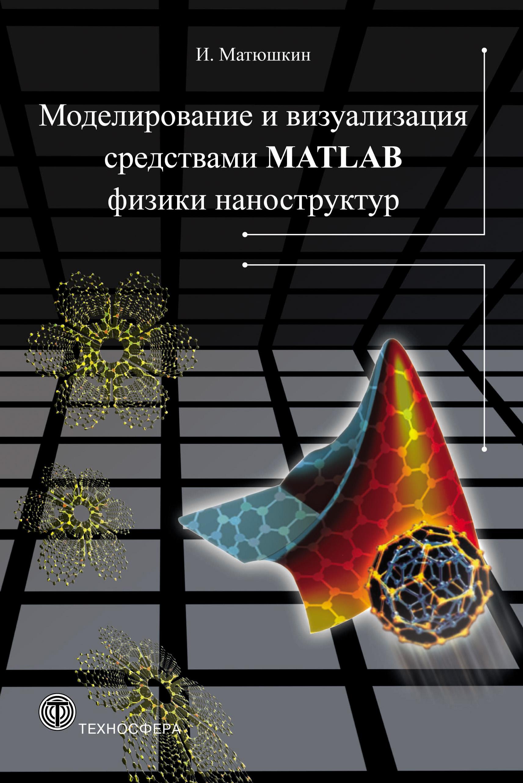 Игорь Матюшкин Моделирование и визуализация средствами MATLAB физики наноструктур