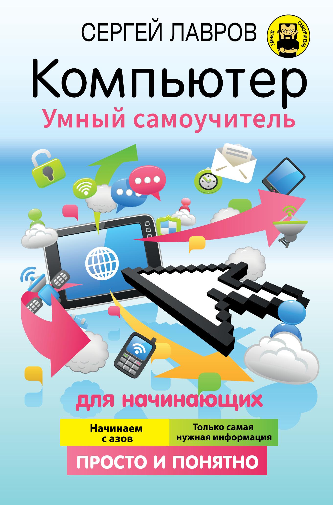 С. И. Лавров Компьютер. Умный самоучитель для начинающих. Просто и понятно компьютер