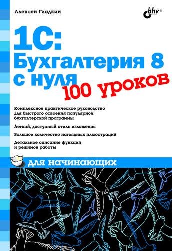 Алексей Гладкий 1С: Бухгалтерия 8 с нуля. 100 уроков для начинающих