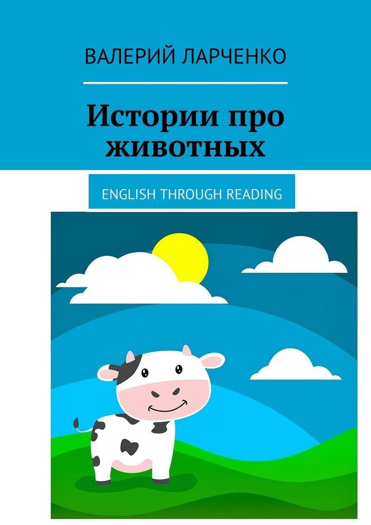 Истории про животных. English through reading ( Валерий Ларченко  )