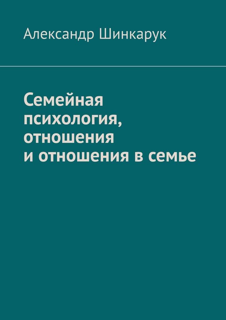 Александр Шинкарук Семейная психология, отношения иотношения всемье