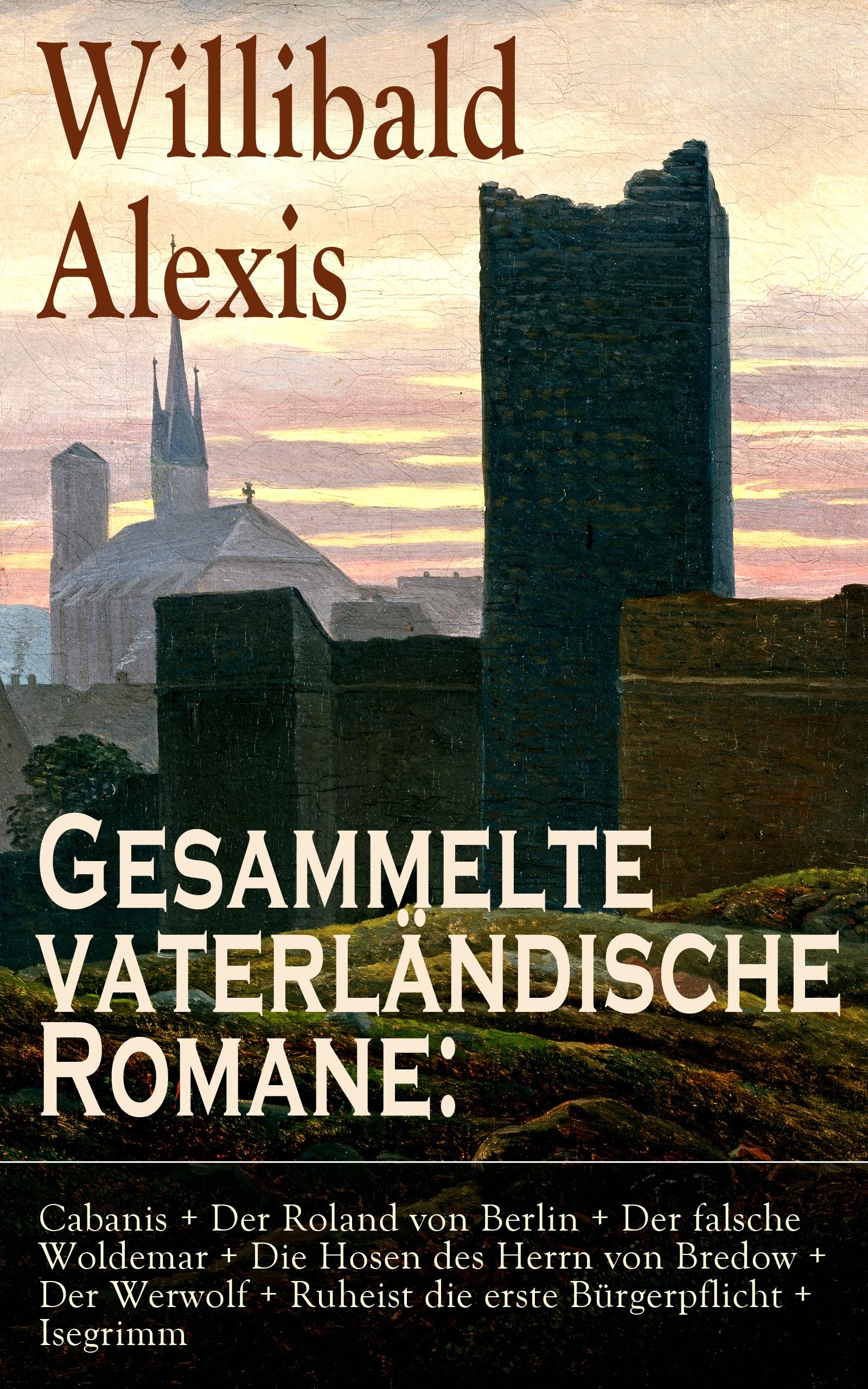 gesammelte vaterlandische romane cabanis der roland von berlin der falsche woldemar die hosen des herrn von bredow der werwolf ruheist die erste burge