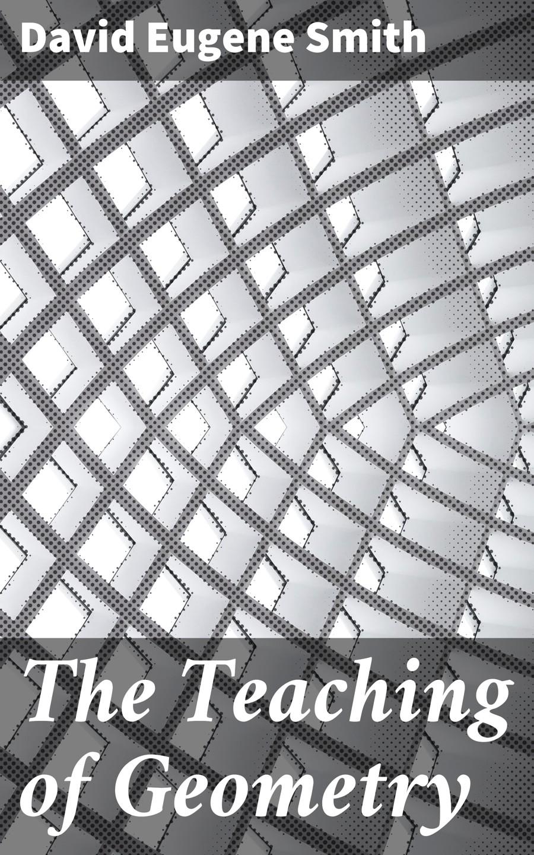 David Eugene Smith The Teaching of Geometry steve slavin geometry a self teaching guide