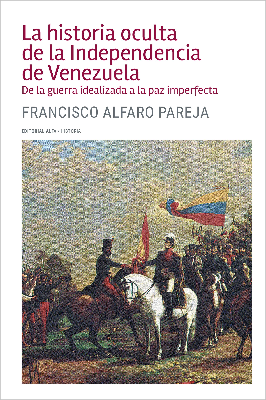 Francisco Alfaro Parejo La historia oculta de la Independencia de Venezuela