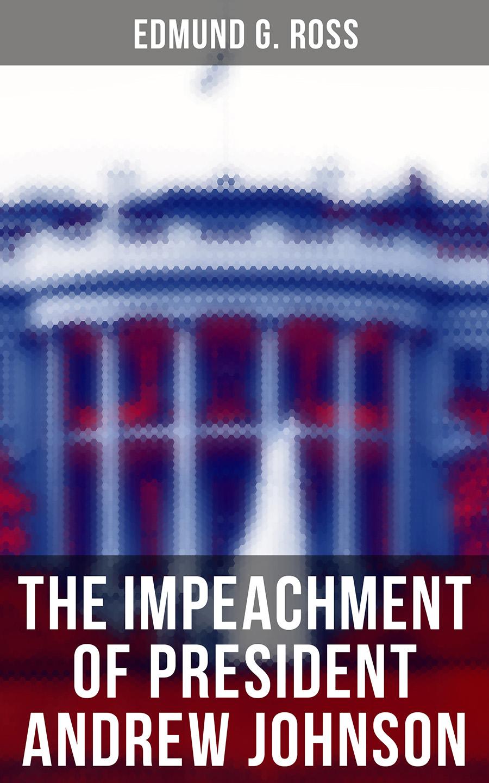 Edmund G. Ross The Impeachment of President Andrew Johnson president johnson ii asc