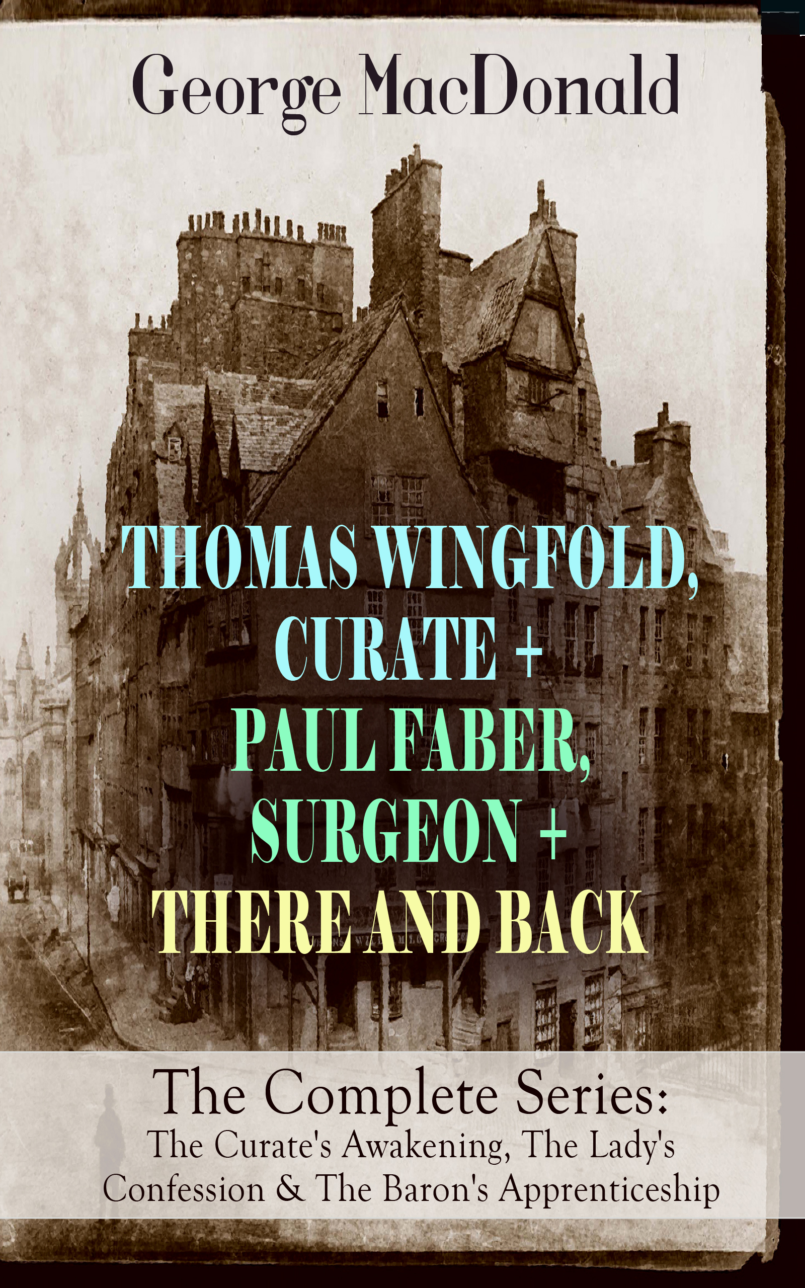 George MacDonald THOMAS WINGFOLD, CURATE + PAUL FABER, SURGEON + THERE AND BACK - The Complete Series: The Curate's Awakening, The Lady's Confession & The Baron's Apprenticeship george macdonald st george and st michael