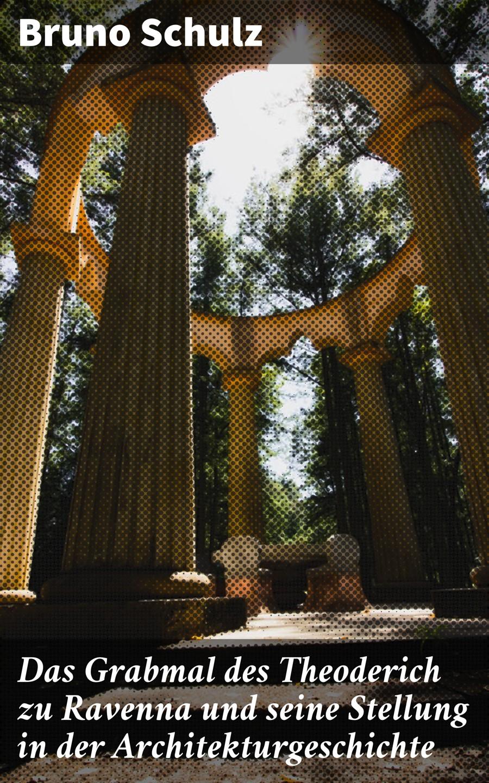 Bruno Schulz Das Grabmal des Theoderich zu Ravenna und seine Stellung in der Architekturgeschichte
