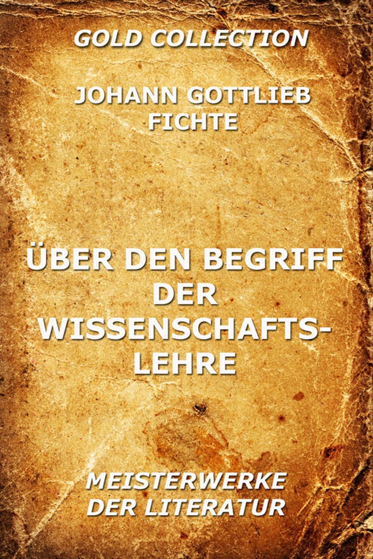 Johann Gottlieb Fichte Über den Begriff der Wissenschaftslehre johann gottlieb fichte julius moritz weinhold achtundvierzig briefe von johann gottlieb fichte und seinen verwandten