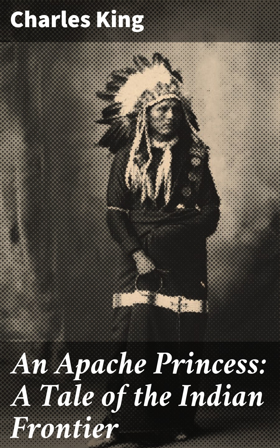 Charles King An Apache Princess: A Tale of the Indian Frontier m l abbé trochon bellegarde the adopted indian boy a canadian tale vol ii