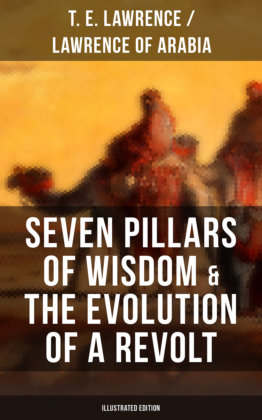 T. E. Lawrence / Lawrence of Arabia Seven Pillars of Wisdom & The Evolution of a Revolt (Illustrated Edition) цена