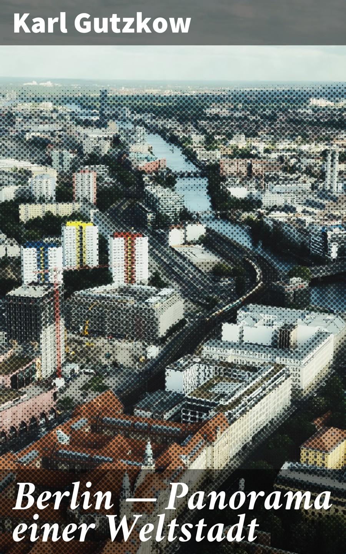 Karl Gutzkow Berlin — Panorama einer Weltstadt