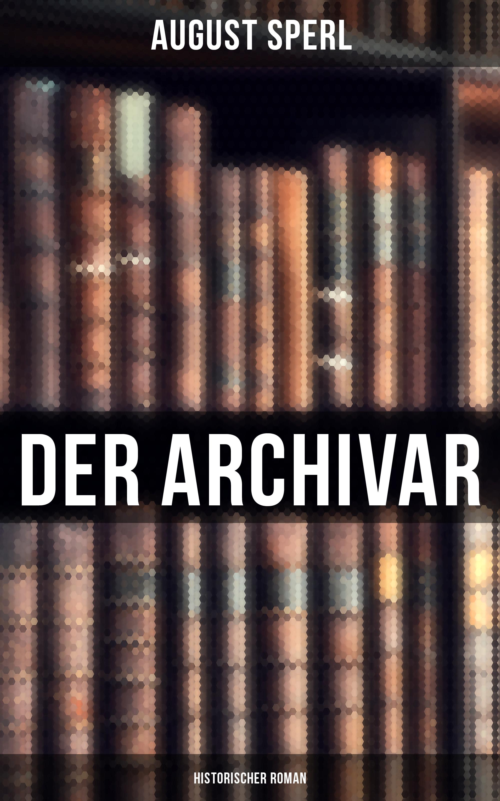 August Sperl Der Archivar: Historischer Roman