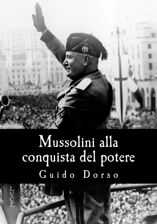 Guido Dorso Mussolini alla conquista del potere комплект alla buone alla buone mp002xw1i43n