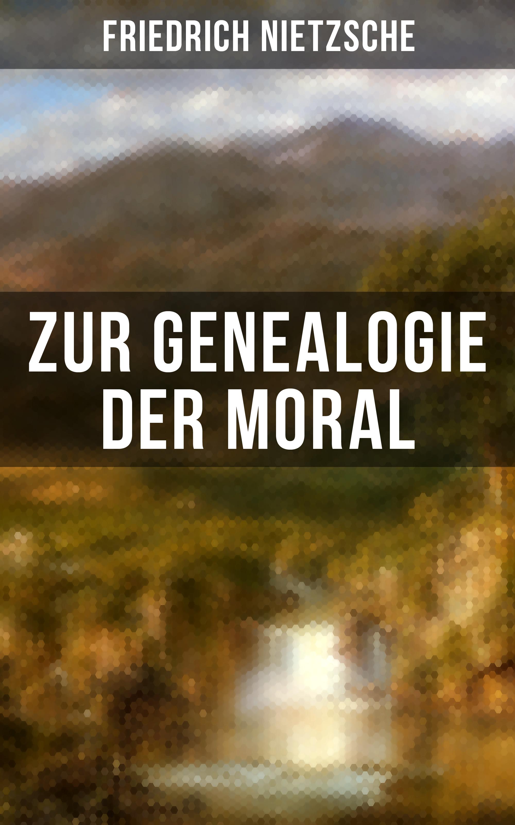 Friedrich Nietzsche Friedrich Nietzsche: Zur Genealogie der Moral