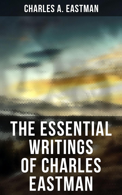 Charles A. Eastman The Essential Writings of Charles Eastman gridley charles oscar a wayfarers treasures