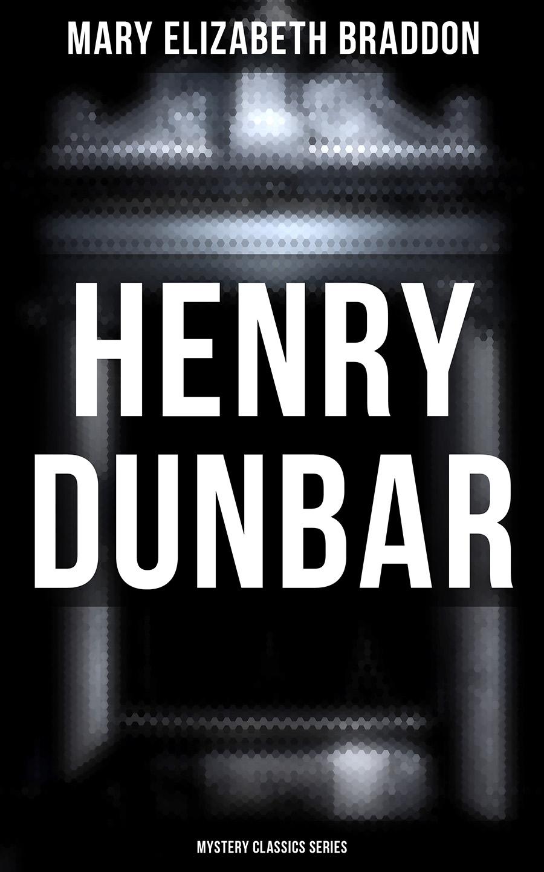 Mary Elizabeth Braddon Henry Dunbar (Mystery Classics Series) mary elizabeth braddon a strange world vol iii
