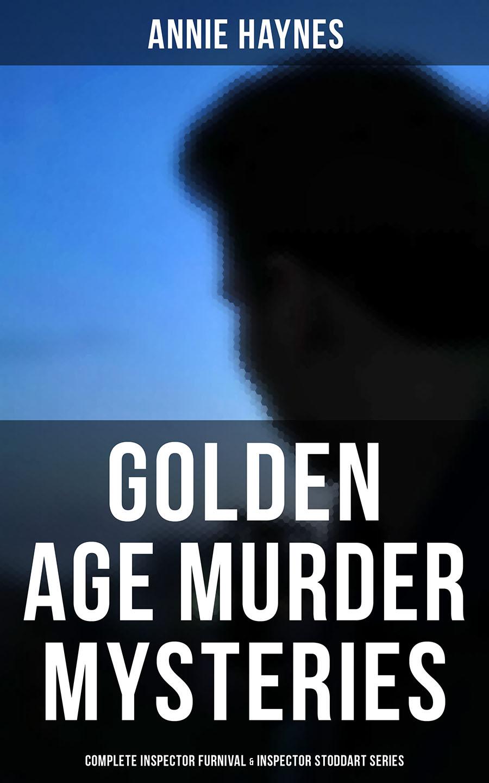 Annie Haynes Golden Age Murder Mysteries - Annie Haynes Edition: Complete Inspector Furnival & Inspector Stoddart Series annie haynes the man with the dark beard murder mystery classic