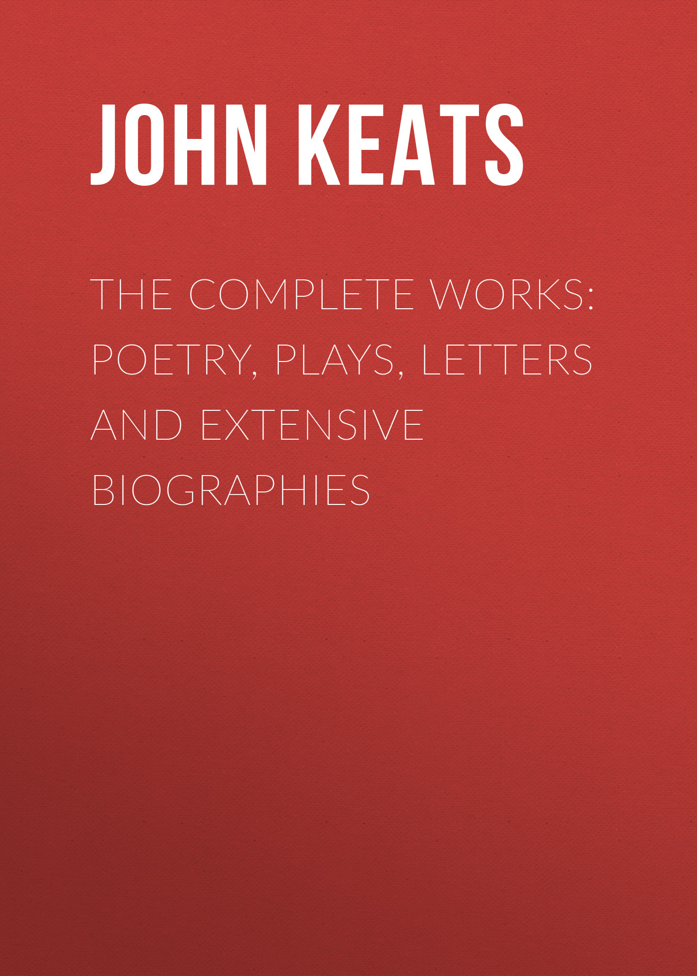 John Keats The Complete Works: Poetry, Plays, Letters and Extensive Biographies complete poems and selected letters of john keats