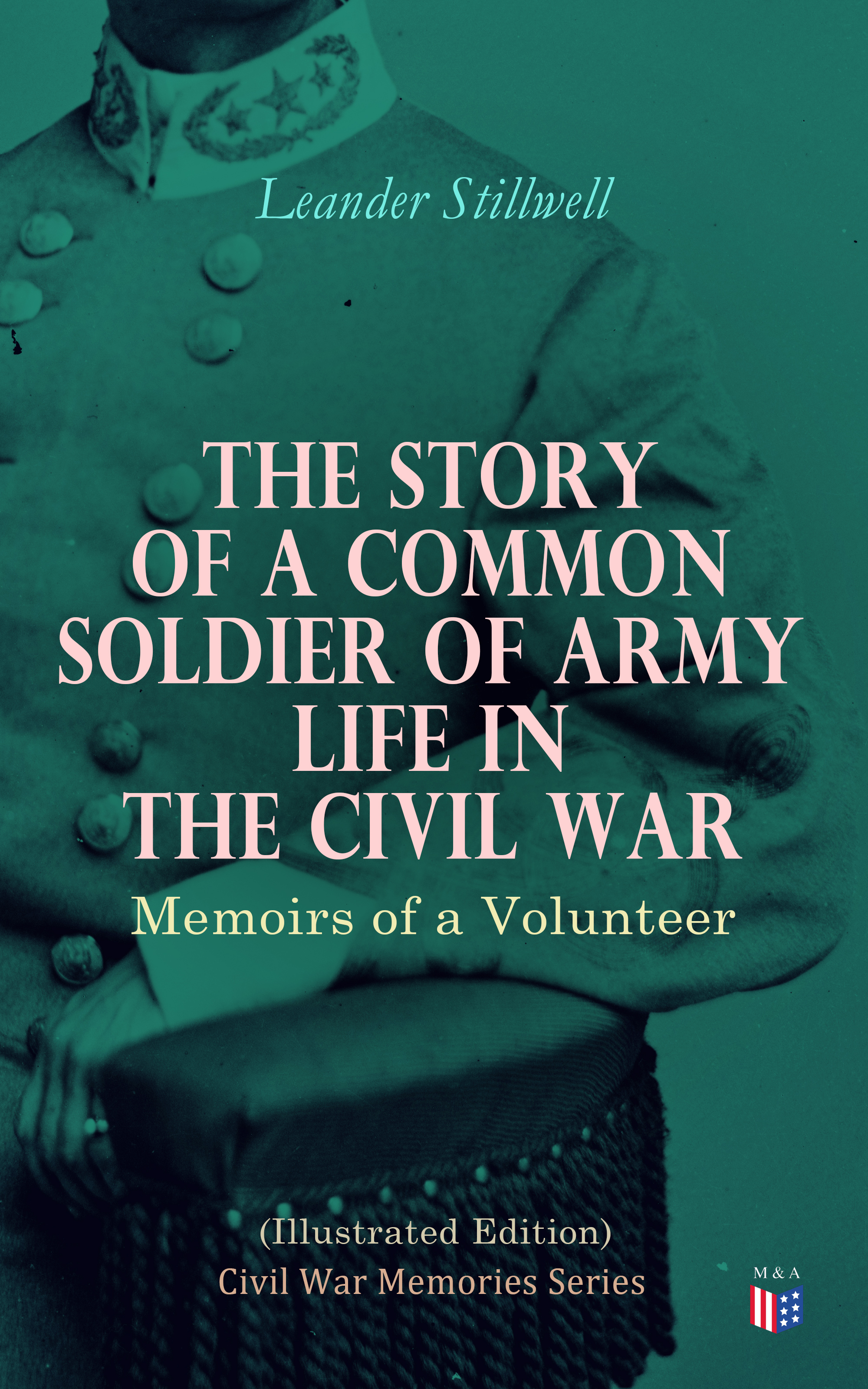 Leander Stillwell The Story of a Common Soldier of Army Life in the Civil War (Illustrated Edition) musicals the definitive illustrated story