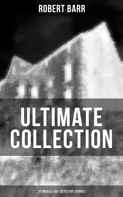 Robert Barr ROBERT BARR Ultimate Collection: 20 Novels & 65+ Detective Stories robert kirkman yanick paquette serge lapointe stephane peru ultimate x men 87