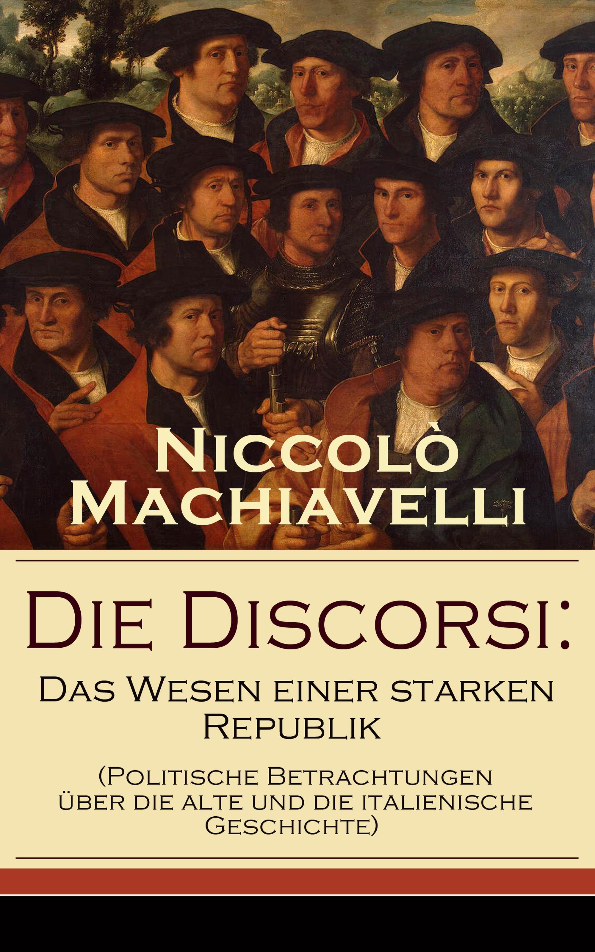 Niccolo Machiavelli Die Discorsi: Das Wesen einer starken Republik (Politische Betrachtungen über die alte und die italienische Geschichte) dominique hertzer das alte und das neue yijing