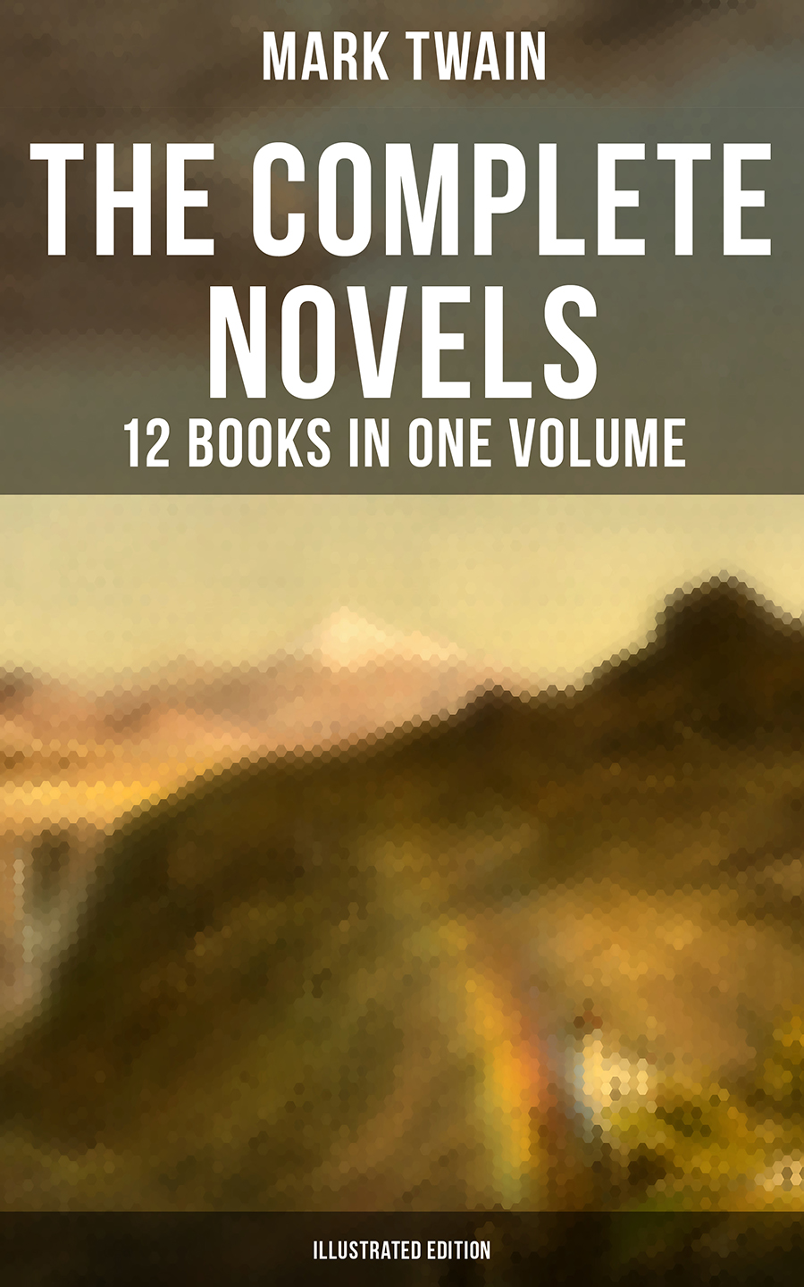 Mark twain The Complete Novels of Mark Twain - 12 Books in One Volume (Illustrated Edition)