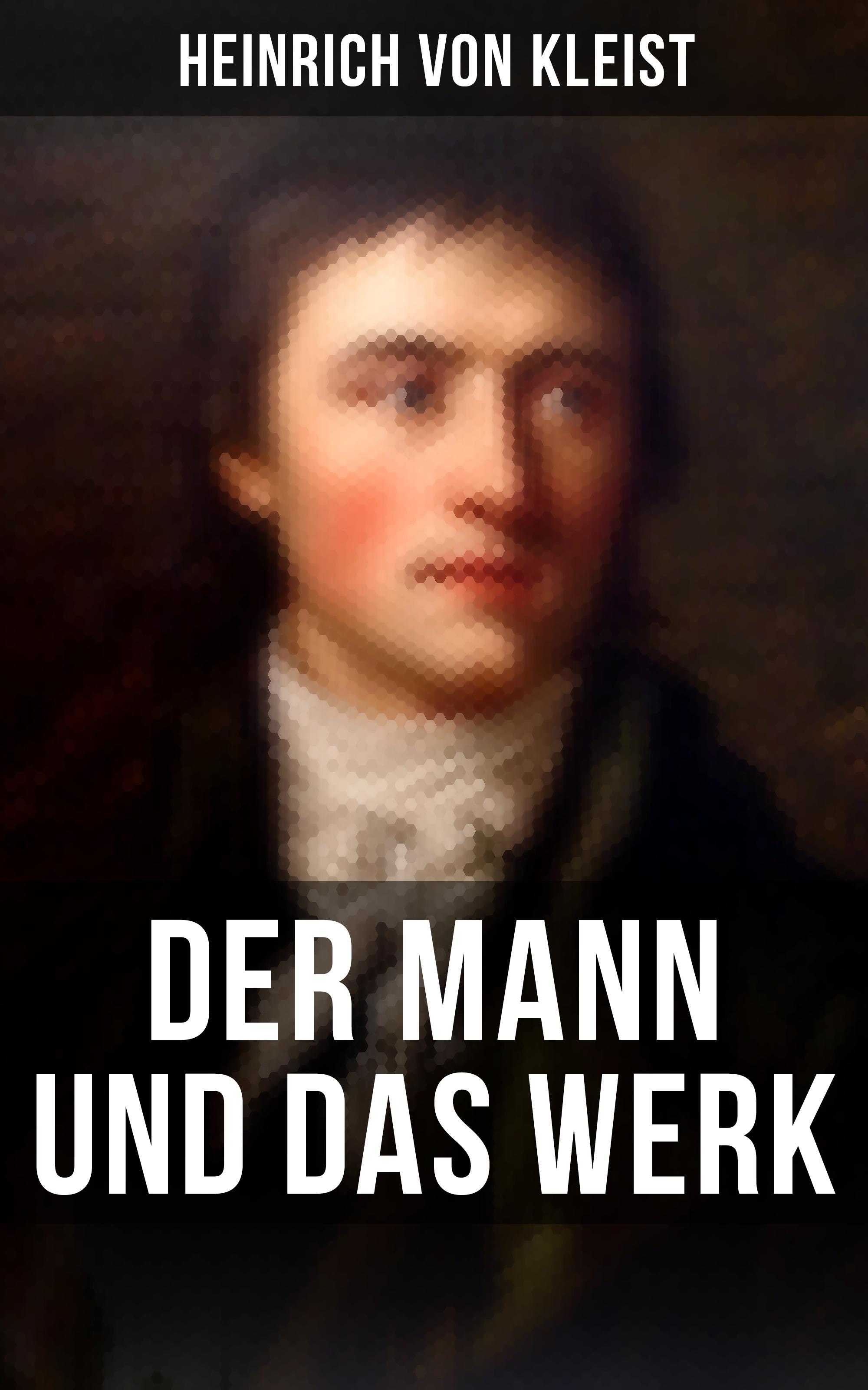 Heinrich von Kleist Heinrich von Kleist: Der Mann und das Werk