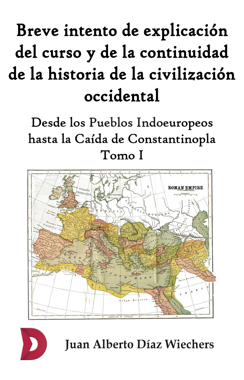 Juan Alberto Díaz Wiechers Breve intento de explicación del curso y de la continuidad de la historia de la civilización occidental (Tomo I)