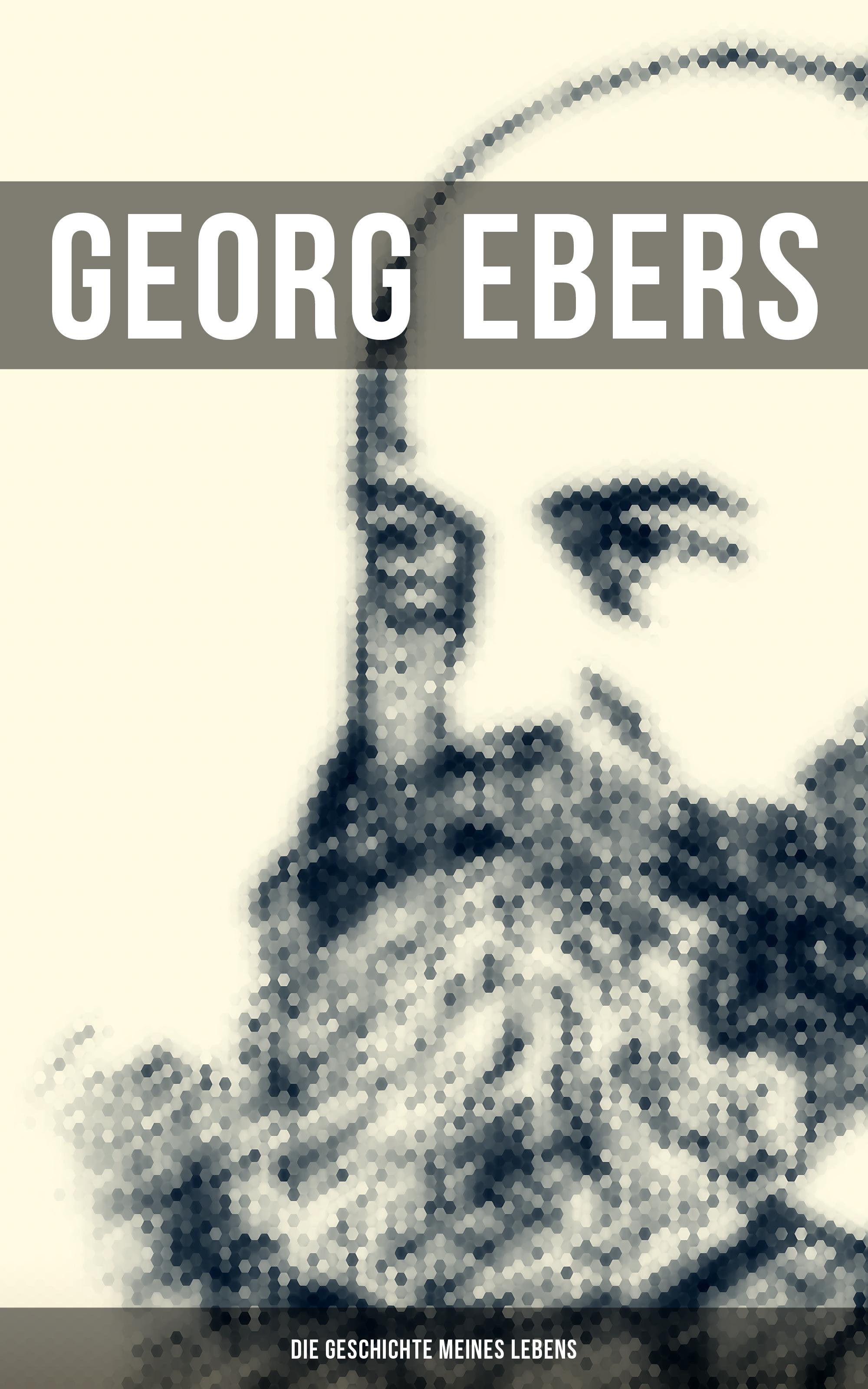 Georg Ebers Georg Ebers: Die Geschichte meines Lebens