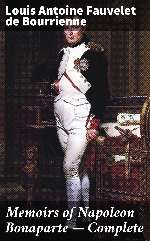 цена Louis Antoine Fauvelet de Bourrienne Memoirs of Napoleon Bonaparte — Complete онлайн в 2017 году