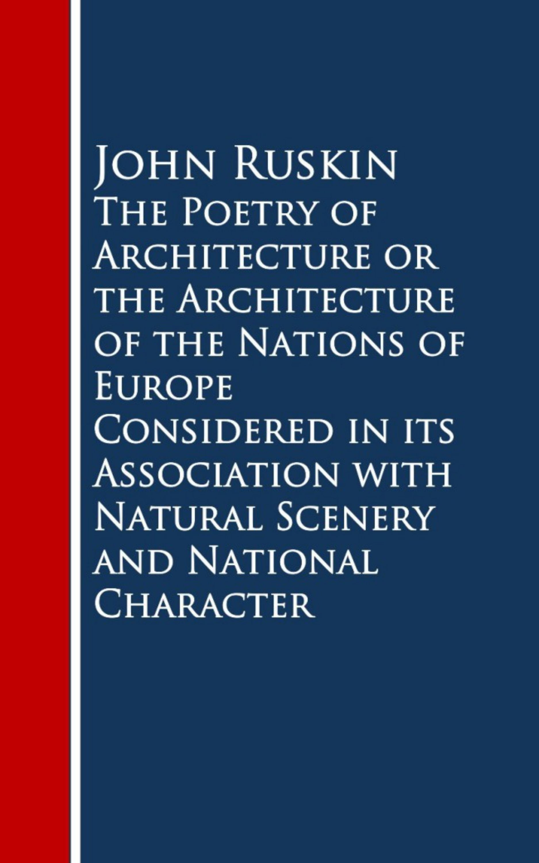 John Ruskin Ruskin The Poetry of Architecture or the Architecture ofural Scenery and National Character ruskin john the stones of venice volume 1 of 3