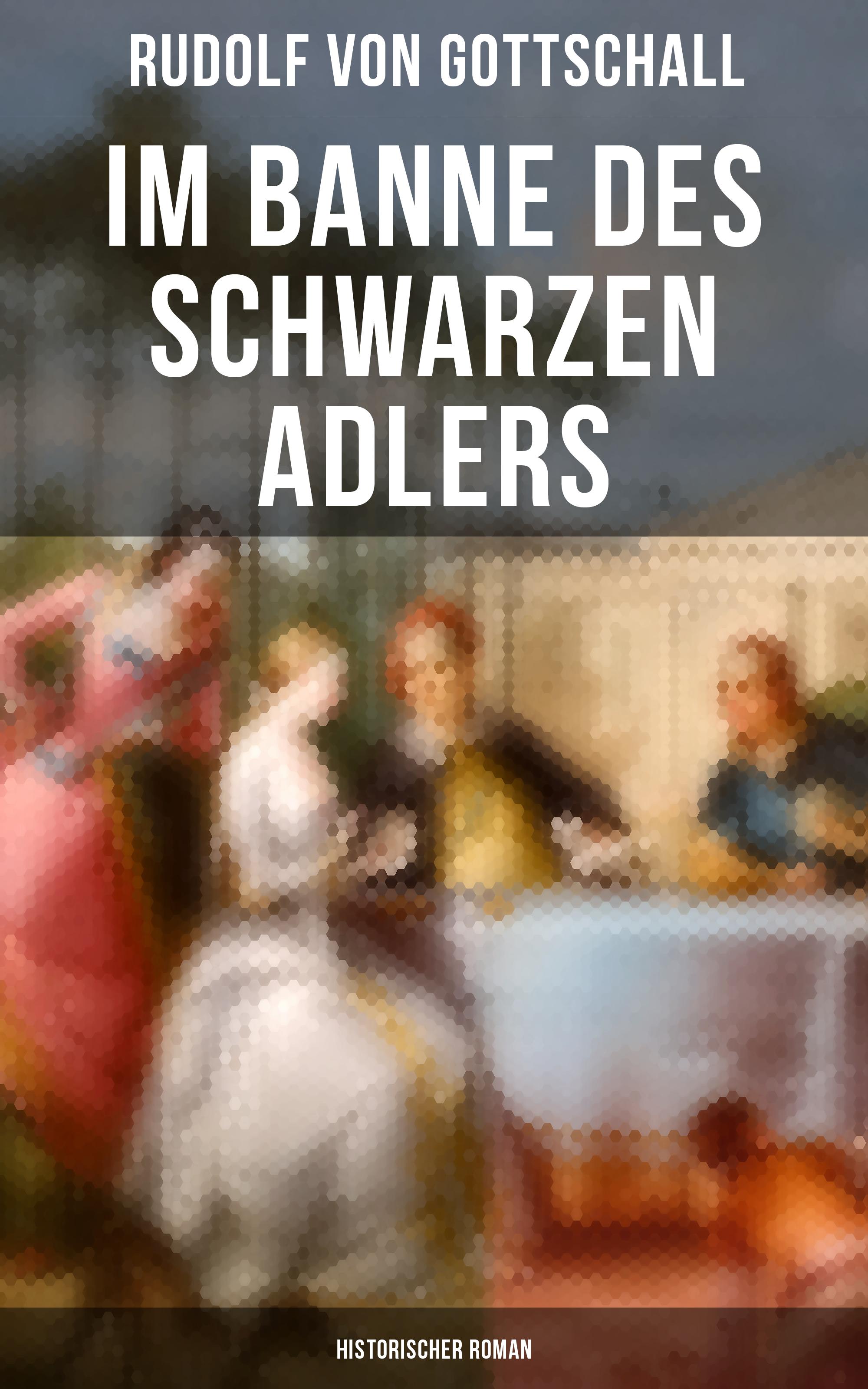 Rudolf von Gottschall Im Banne des schwarzen Adlers: Historischer Roman