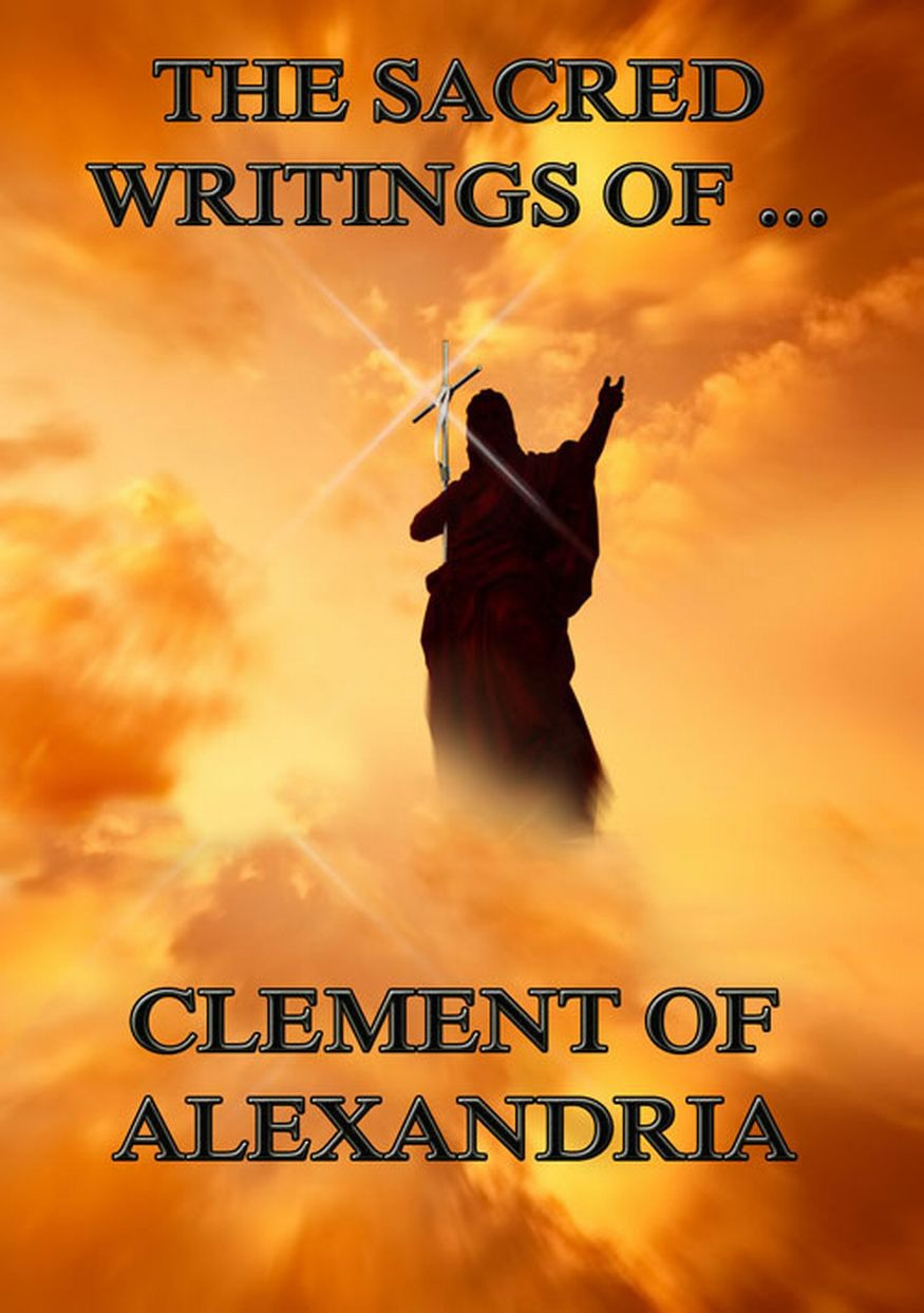 Clement of Alexandria The Sacred Writings of Clement of Alexandria saint dionysius of alexandria st dionysius of alexandria letters and treatises