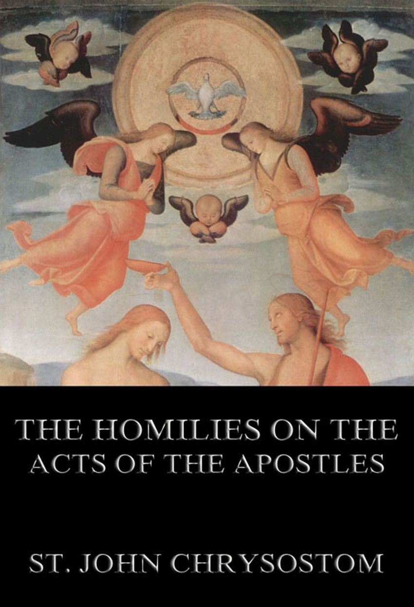 St. John Chrysostom The Homilies On The Acts of the Apostles nicene and post nicene fathers first series volume xi st chrysostom homilies of the acts of the apostles and the epistle to the romans