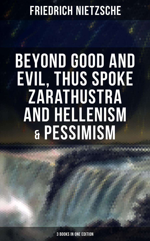 Friedrich Nietzsche NIETZSCHE: Beyond Good and Evil, Thus Spoke Zarathustra and Hellenism & Pessimism nietzsche f thus spake zarathustra isbn 9785521057283