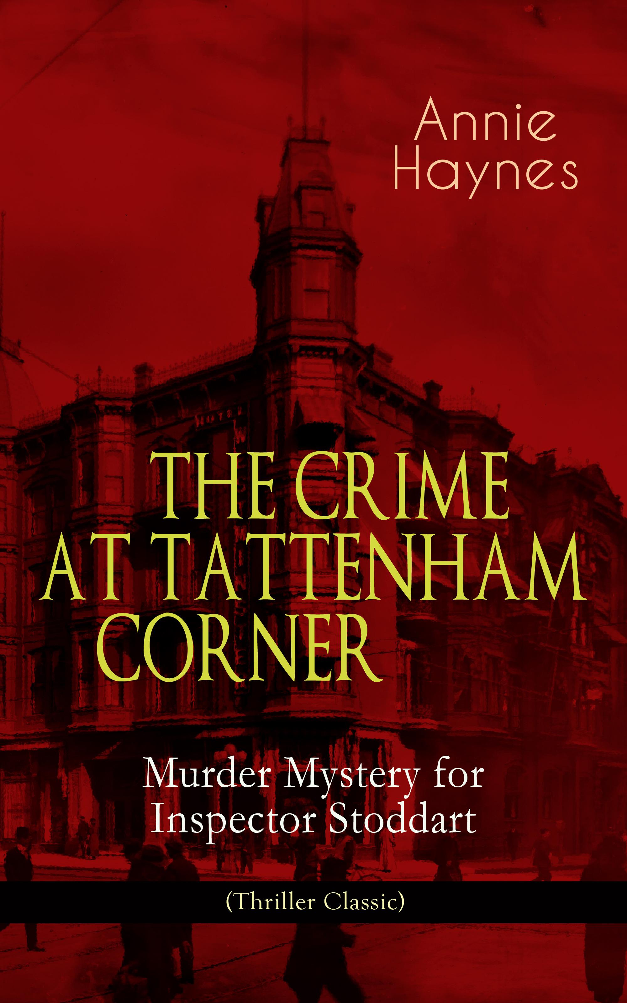 Annie Haynes THE CRIME AT TATTENHAM CORNER – Murder Mystery for Inspector Stoddart (Thriller Classic) the advent killer crime thriller