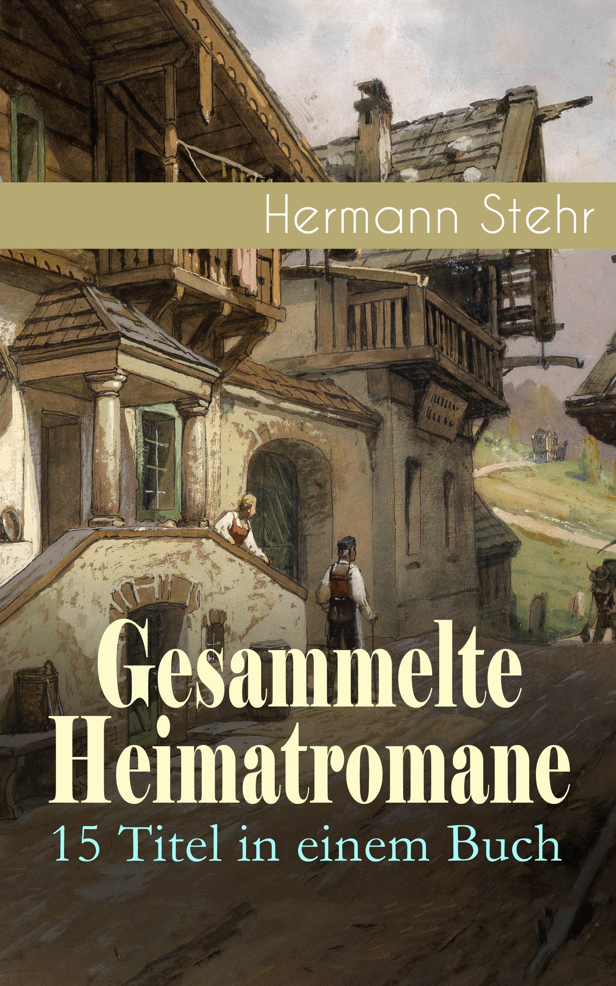 Hermann Stehr Gesammelte Heimatromane: 15 Titel in einem Buch hermann stehr der heiligenhof heimatroman